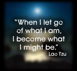 """""""When+I+let+go+of+what+I+am,+I+become+what+I+might+be.""""+"""